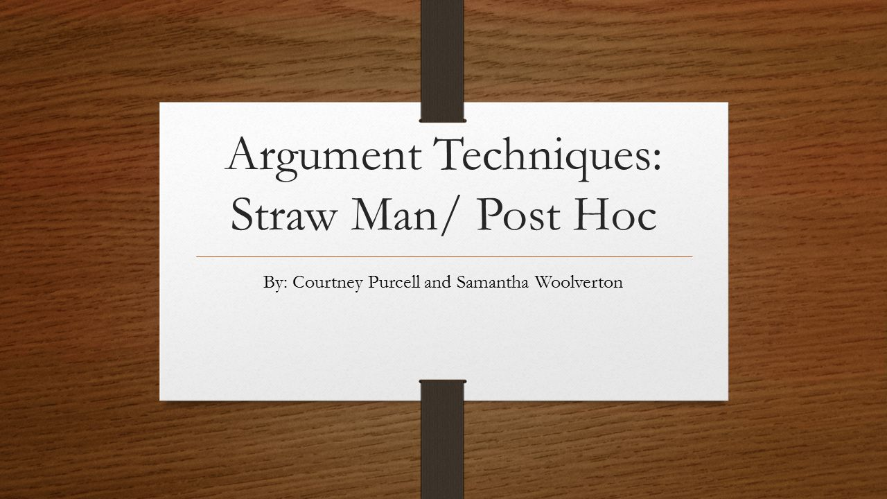 Argument Techniques: Straw Man/ Post Hoc By: Courtney Purcell and Samantha Woolverton