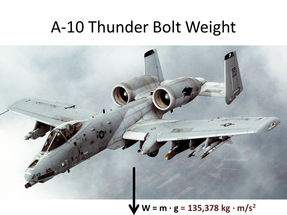 W = m ∙ g = 135,378 kg ∙ m/s 2 A-10 Thunder Bolt Weight
