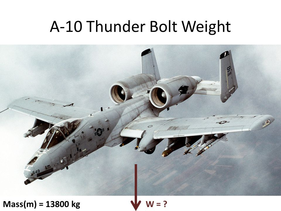 W = m ∙ g A-10 Thunder Bolt Weight Mass(m) = 13800 kg