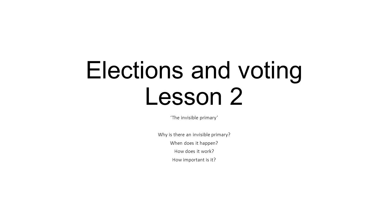 Elections and voting Lesson 2 'The invisible primary' Why is there an invisible primary.