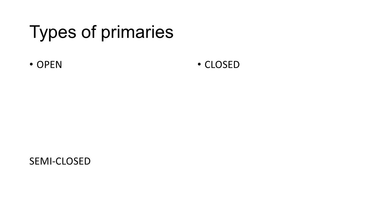 Types of primaries OPEN SEMI-CLOSED CLOSED