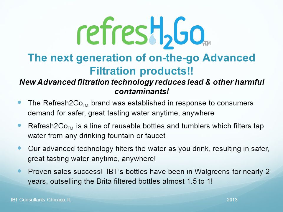 TM 2013IBT Consultants Chicago, IL The Refresh2Go TM brand was established in response to consumers demand for safer, great tasting water anytime, anywhere Refresh2Go TM is a line of reusable bottles and tumblers which filters tap water from any drinking fountain or faucet Our advanced technology filters the water as you drink, resulting in safer, great tasting water anytime, anywhere.