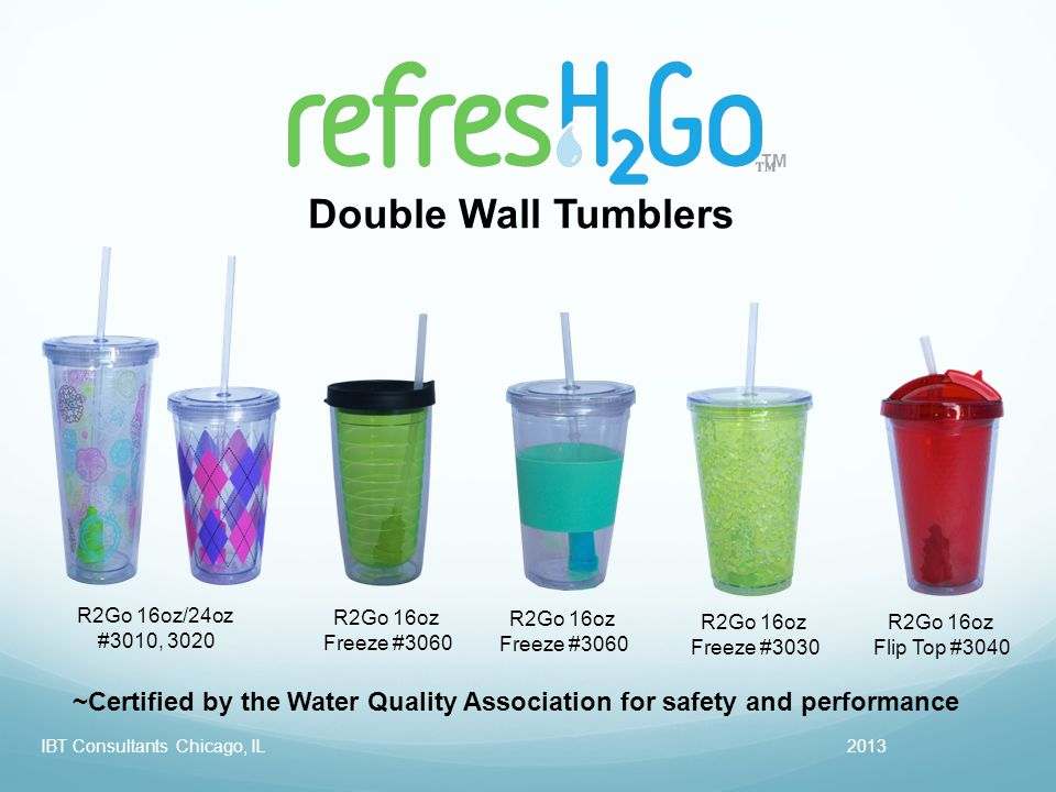 TM 2013IBT Consultants Chicago, IL Double Wall Tumblers R2Go 16oz/24oz #3010, 3020 R2Go 16oz Freeze #3030 R2Go 16oz Flip Top #3040 R2Go 16oz Freeze #3