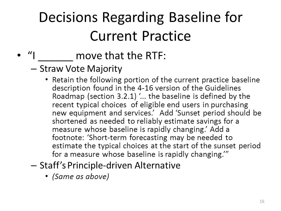 Decisions Regarding Baseline for Current Practice I ______ move that the RTF: – Straw Vote Majority Retain the following portion of the current practice baseline description found in the 4-16 version of the Guidelines Roadmap (section 3.2.1) '...