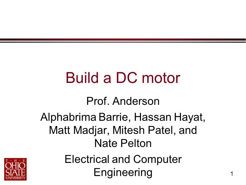1 Build a DC motor Prof. Anderson Alphabrima Barrie, Hassan Hayat, Matt Madjar, Mitesh Patel, and Nate Pelton Electrical and Computer Engineering