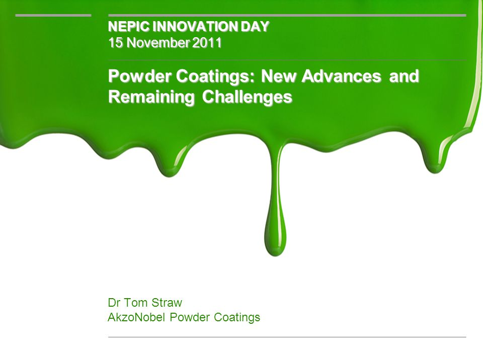 Powder Coatings: New Advances and Remaining Challenges Powder Coatings: New Advances and Remaining Challenges Dr Tom Straw AkzoNobel Powder Coatings NEPIC INNOVATION DAY 15 November 2011