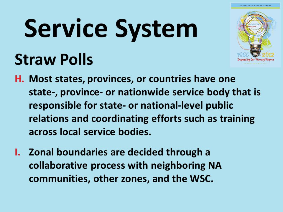 Service System Straw Polls H.Most states, provinces, or countries have one state-, province- or nationwide service body that is responsible for state- or national-level public relations and coordinating efforts such as training across local service bodies.