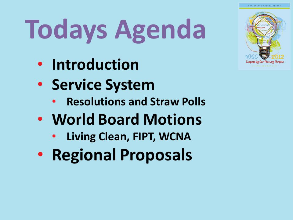 Todays Agenda Introduction Service System Resolutions and Straw Polls World Board Motions Living Clean, FIPT, WCNA Regional Proposals