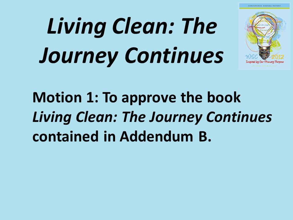 Living Clean: The Journey Continues Motion 1: To approve the book Living Clean: The Journey Continues contained in Addendum B.