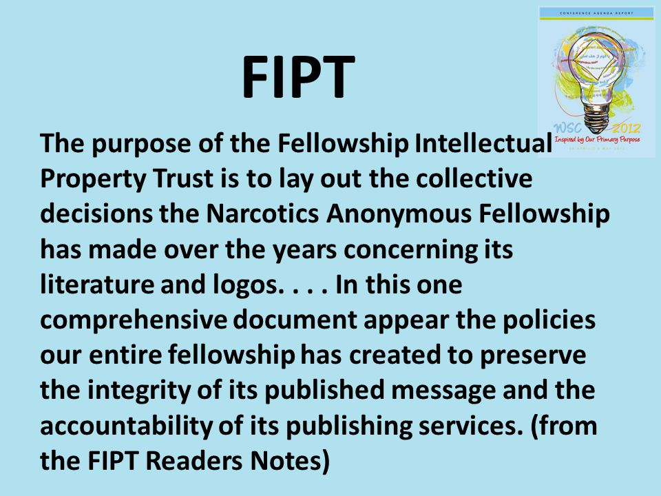 FIPT The purpose of the Fellowship Intellectual Property Trust is to lay out the collective decisions the Narcotics Anonymous Fellowship has made over the years concerning its literature and logos....