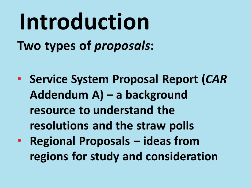 Introduction Two types of proposals: Service System Proposal Report (CAR Addendum A) – a background resource to understand the resolutions and the straw polls Regional Proposals – ideas from regions for study and consideration