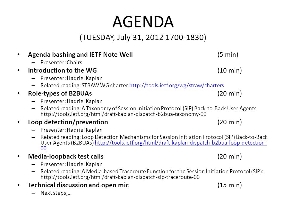 AGENDA (TUESDAY, July 31, 2012 1700-1830) Agenda bashing and IETF Note Well(5 min) – Presenter: Chairs Introduction to the WG (10 min) – Presenter: Hadriel Kaplan – Related reading: STRAW WG charter http://tools.ietf.org/wg/straw/chartershttp://tools.ietf.org/wg/straw/charters Role-types of B2BUAs (20 min) – Presenter: Hadriel Kaplan – Related reading: A Taxonomy of Session Initiation Protocol (SIP) Back-to-Back User Agents http://tools.ietf.org/html/draft-kaplan-dispatch-b2bua-taxonomy-00 Loop detection/prevention (20 min) – Presenter: Hadriel Kaplan – Related reading: Loop Detection Mechanisms for Session Initiation Protocol (SIP) Back-to-Back User Agents (B2BUAs) http://tools.ietf.org/html/draft-kaplan-dispatch-b2bua-loop-detection- 00http://tools.ietf.org/html/draft-kaplan-dispatch-b2bua-loop-detection- 00 Media-loopback test calls (20 min) – Presenter: Hadriel Kaplan – Related reading: A Media-based Traceroute Function for the Session Initiation Protocol (SIP): http://tools.ietf.org/html/draft-kaplan-dispatch-sip-traceroute-00 Technical discussion and open mic (15 min) – Next steps,…