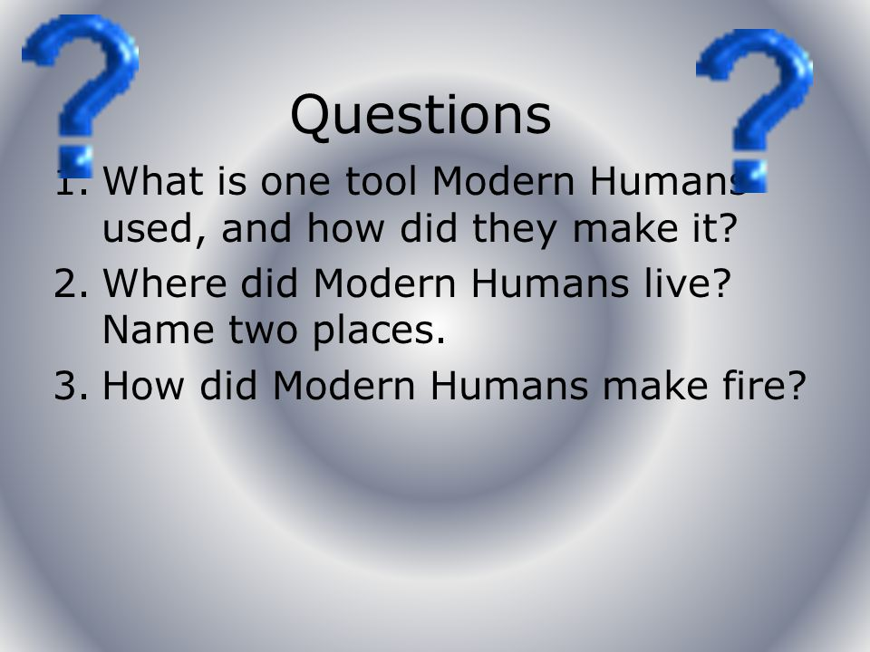 Interesting Facts Did you know that Modern Humans made all their tools by hand.