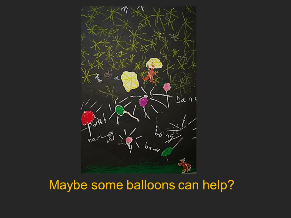 Maybe some balloons can help?