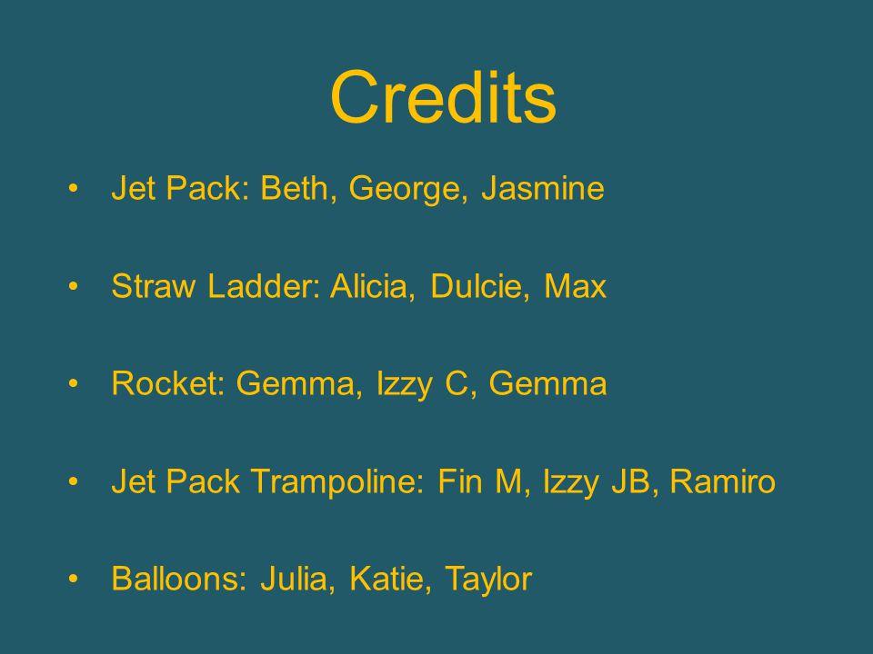 Credits Jet Pack: Beth, George, Jasmine Straw Ladder: Alicia, Dulcie, Max Rocket: Gemma, Izzy C, Gemma Jet Pack Trampoline: Fin M, Izzy JB, Ramiro Balloons: Julia, Katie, Taylor