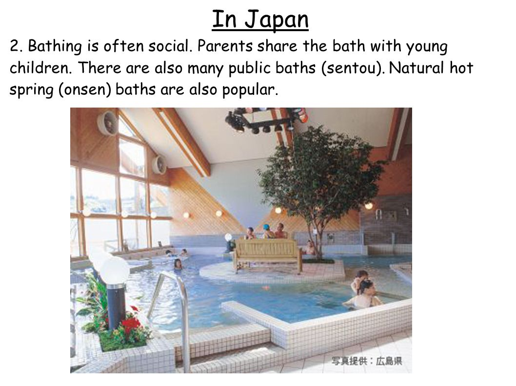 In Japan 2. Bathing is often social. Parents share the bath with young children.