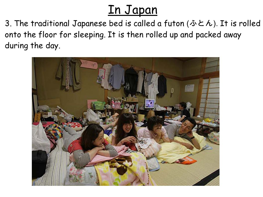 In Japan 3. The traditional Japanese bed is called a futon ( ふとん ).