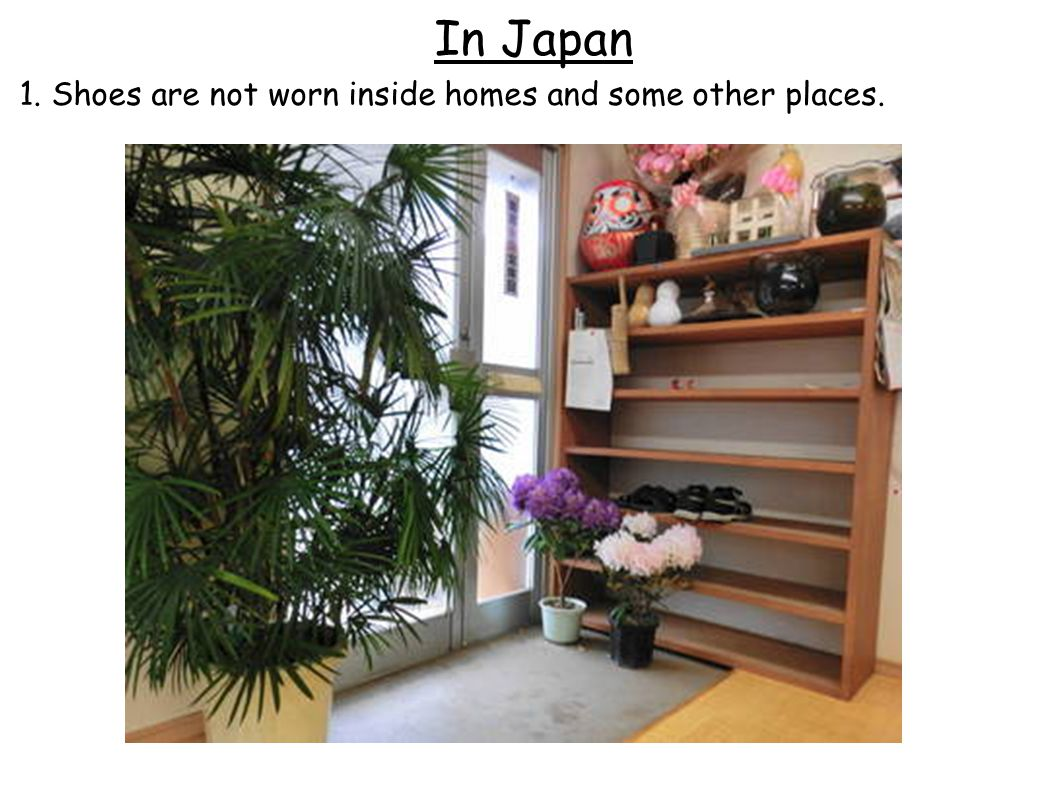 In Japan 1. Shoes are not worn inside homes and some other places.