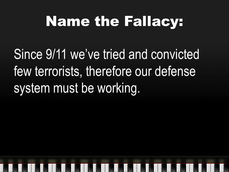 Name the Fallacy: Since 9/11 we've tried and convicted few terrorists, therefore our defense system must be working.