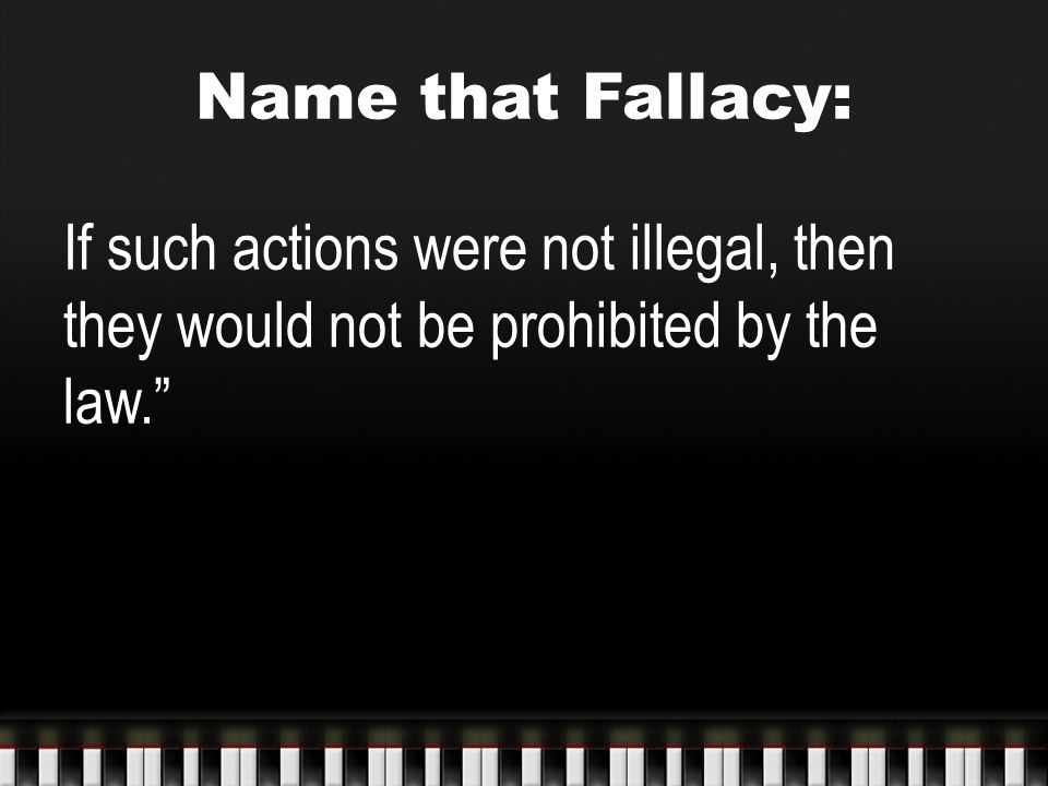 """Name that Fallacy: If such actions were not illegal, then they would not be prohibited by the law."""""""