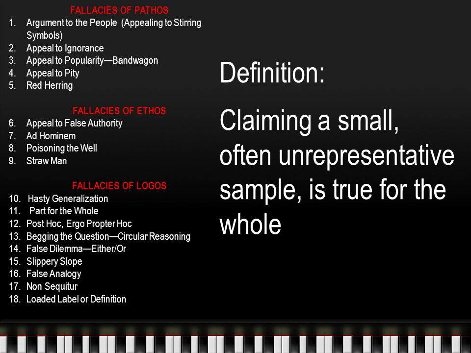 Definition: Claiming a small, often unrepresentative sample, is true for the whole FALLACIES OF PATHOS 1.Argument to the People (Appealing to Stirring