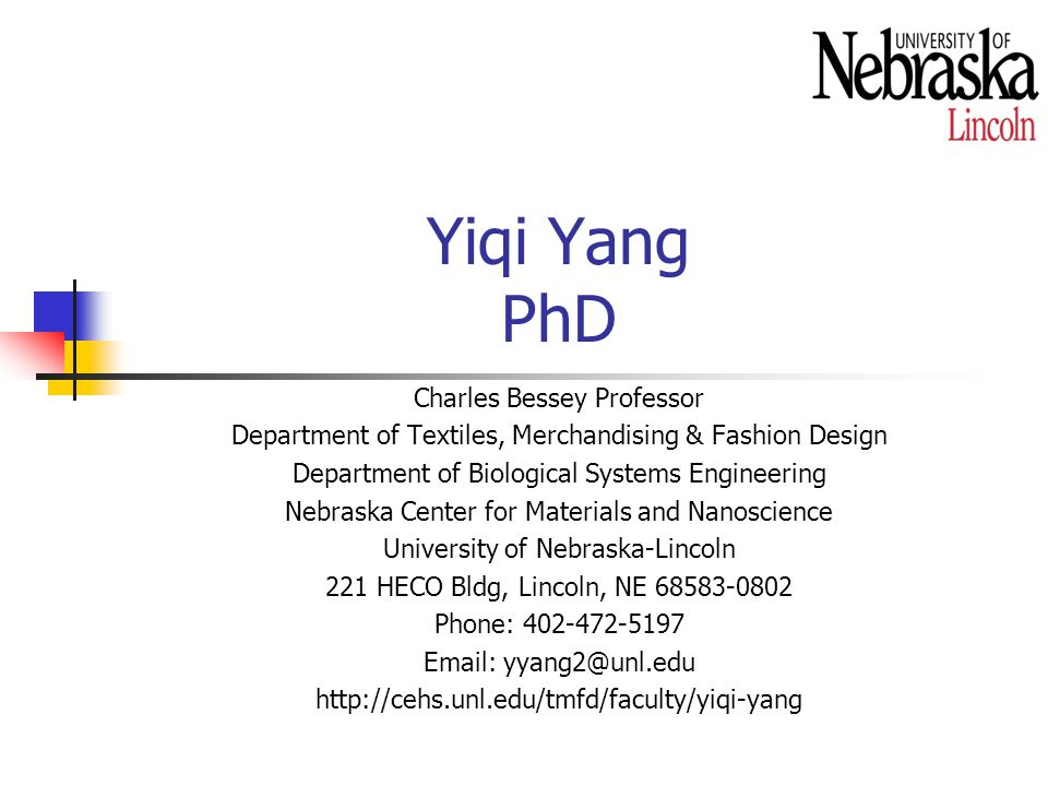 Yiqi Yang PhD Charles Bessey Professor Department of Textiles, Merchandising & Fashion Design Department of Biological Systems Engineering Nebraska Center for Materials and Nanoscience University of Nebraska-Lincoln 221 HECO Bldg, Lincoln, NE 68583-0802 Phone: 402-472-5197 Email: yyang2@unl.edu http://cehs.unl.edu/tmfd/faculty/yiqi-yang