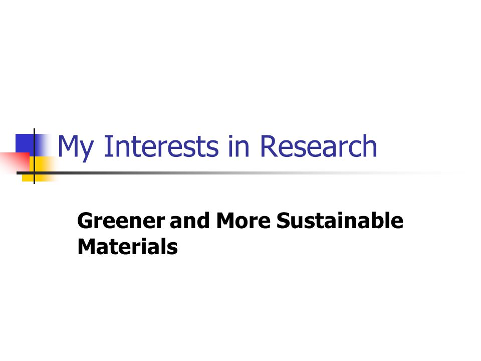 My Interests in Research Greener and More Sustainable Materials
