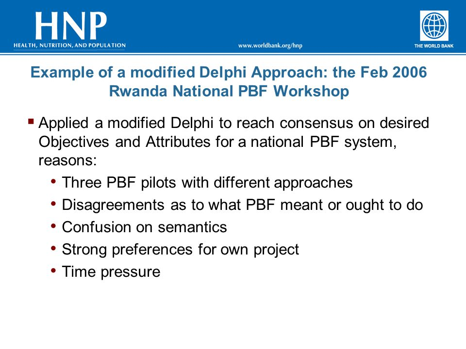 Example of a modified Delphi Approach: the Feb 2006 Rwanda National PBF Workshop  Applied a modified Delphi to reach consensus on desired Objectives and Attributes for a national PBF system, reasons: Three PBF pilots with different approaches Disagreements as to what PBF meant or ought to do Confusion on semantics Strong preferences for own project Time pressure