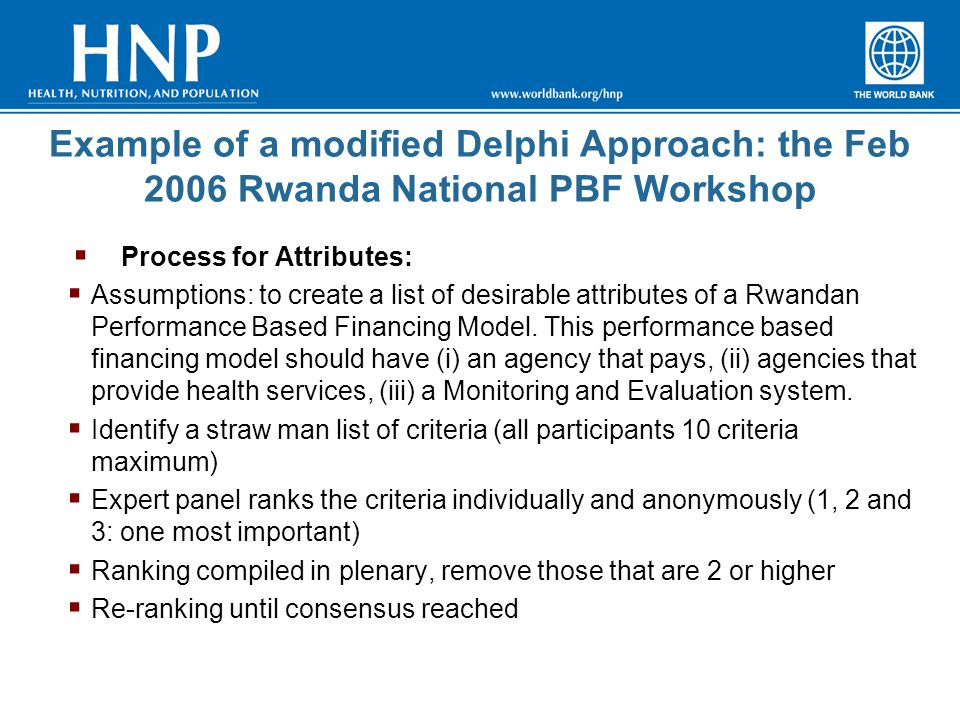 Example of a modified Delphi Approach: the Feb 2006 Rwanda National PBF Workshop  Process for Attributes:  Assumptions: to create a list of desirable attributes of a Rwandan Performance Based Financing Model.