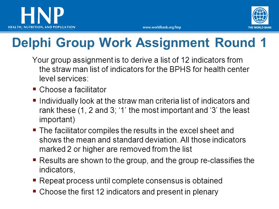 Delphi Group Work Assignment Round 1 Your group assignment is to derive a list of 12 indicators from the straw man list of indicators for the BPHS for health center level services:  Choose a facilitator  Individually look at the straw man criteria list of indicators and rank these (1, 2 and 3; '1' the most important and '3' the least important)  The facilitator compiles the results in the excel sheet and shows the mean and standard deviation.