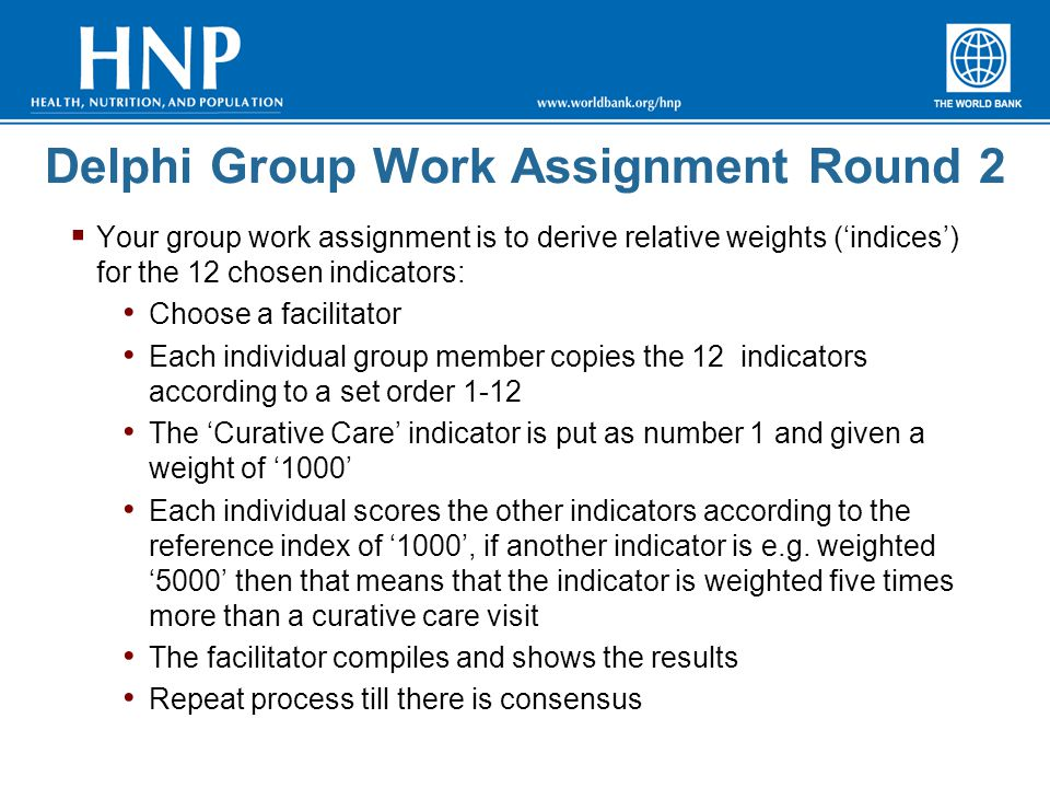 Delphi Group Work Assignment Round 2  Your group work assignment is to derive relative weights ('indices') for the 12 chosen indicators: Choose a facilitator Each individual group member copies the 12 indicators according to a set order 1-12 The 'Curative Care' indicator is put as number 1 and given a weight of '1000' Each individual scores the other indicators according to the reference index of '1000', if another indicator is e.g.