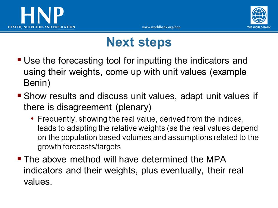 Next steps  Use the forecasting tool for inputting the indicators and using their weights, come up with unit values (example Benin)  Show results and discuss unit values, adapt unit values if there is disagreement (plenary) Frequently, showing the real value, derived from the indices, leads to adapting the relative weights (as the real values depend on the population based volumes and assumptions related to the growth forecasts/targets.