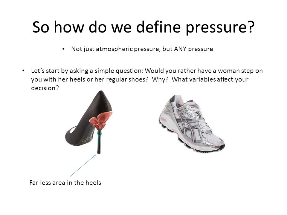 So how do we define pressure? Not just atmospheric pressure, but ANY pressure Let's start by asking a simple question: Would you rather have a woman s
