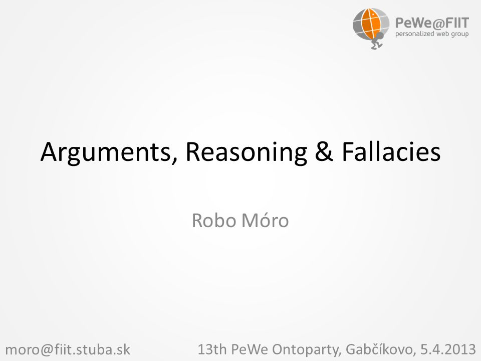 Arguments, Reasoning & Fallacies Robo Móro 13th PeWe Ontoparty, Gabčíkovo, 5.4.2013 moro@fiit.stuba.sk
