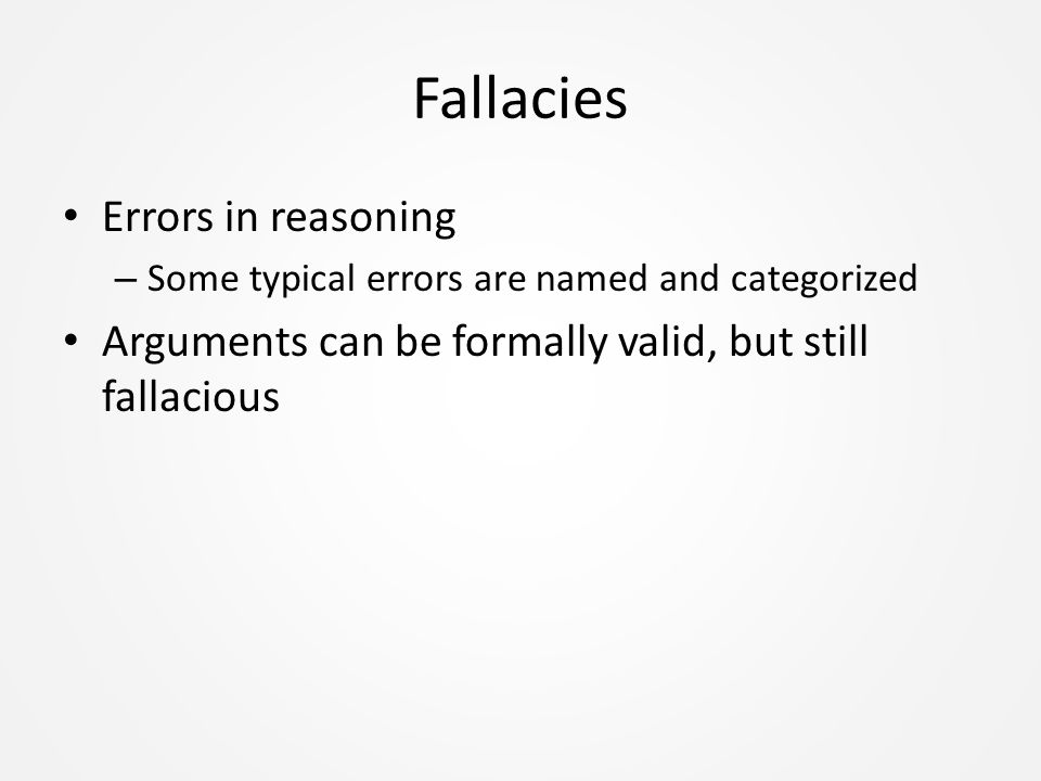 Fallacies Errors in reasoning – Some typical errors are named and categorized Arguments can be formally valid, but still fallacious