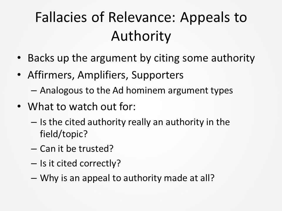 Fallacies of Relevance: Appeals to Authority Backs up the argument by citing some authority Affirmers, Amplifiers, Supporters – Analogous to the Ad hominem argument types What to watch out for: – Is the cited authority really an authority in the field/topic.