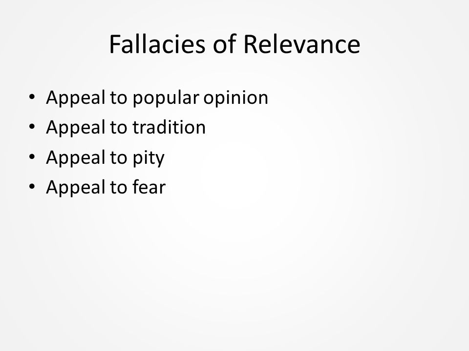 Fallacies of Relevance Appeal to popular opinion Appeal to tradition Appeal to pity Appeal to fear