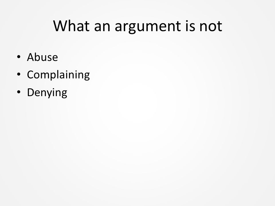 What an argument is not Abuse Complaining Denying