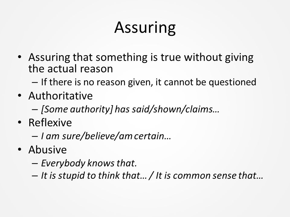 Assuring Assuring that something is true without giving the actual reason – If there is no reason given, it cannot be questioned Authoritative – [Some authority] has said/shown/claims… Reflexive – I am sure/believe/am certain… Abusive – Everybody knows that.