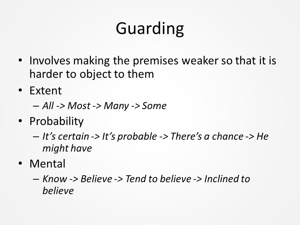 Guarding Involves making the premises weaker so that it is harder to object to them Extent – All -> Most -> Many -> Some Probability – It's certain -> It's probable -> There's a chance -> He might have Mental – Know -> Believe -> Tend to believe -> Inclined to believe