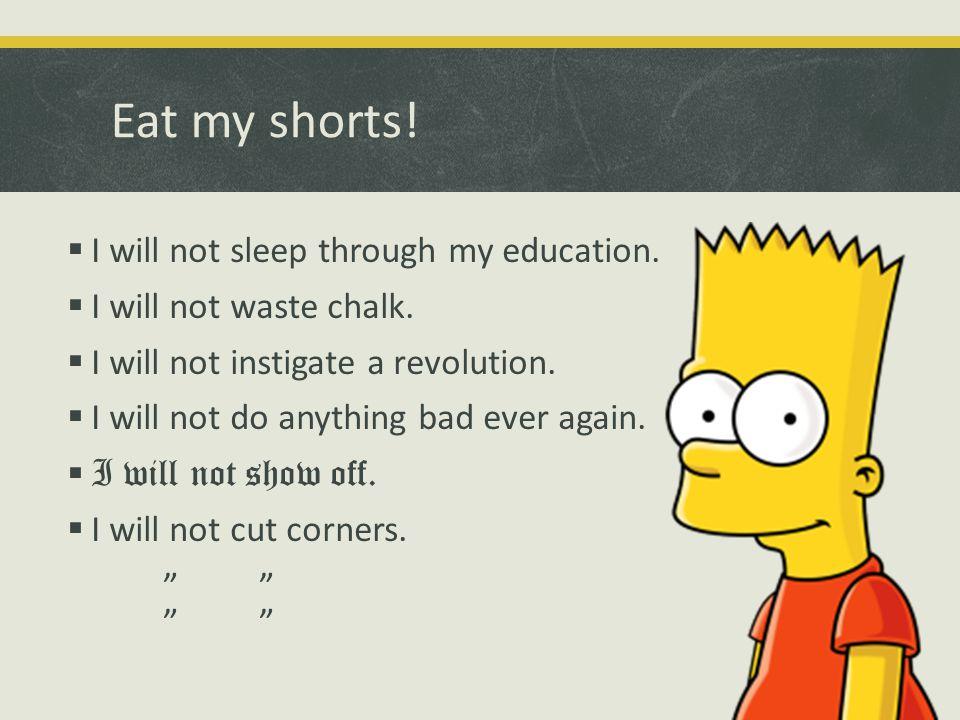 Eat my shorts.  I will not sleep through my education.