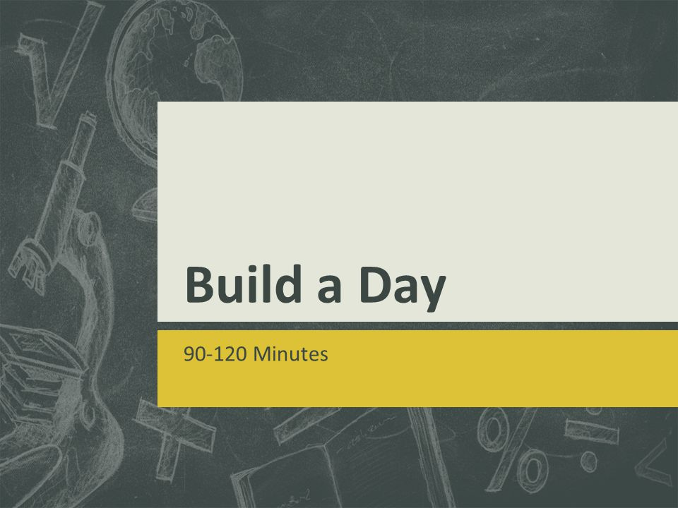 Build a Day 90-120 Minutes