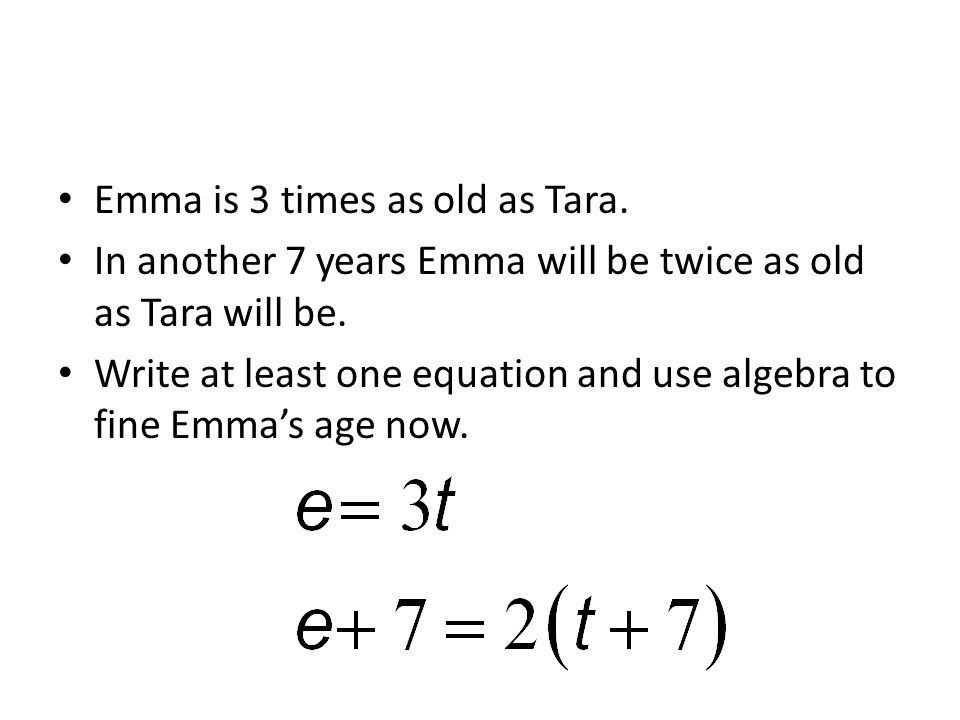 Emma is 3 times as old as Tara. In another 7 years Emma will be twice as old as Tara will be.