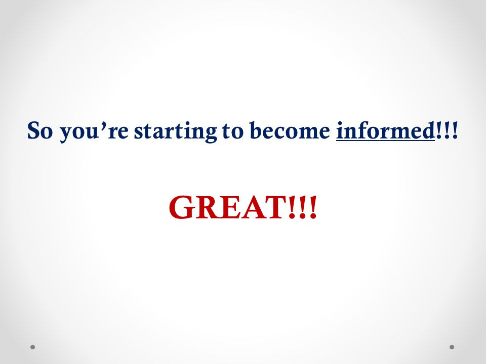So you're starting to become informed!!! GREAT!!!