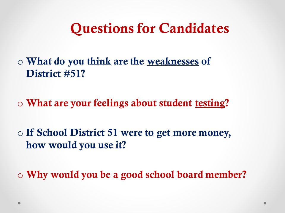Questions for Candidates o What do you think are the weaknesses of District #51? o What are your feelings about student testing? o If School District