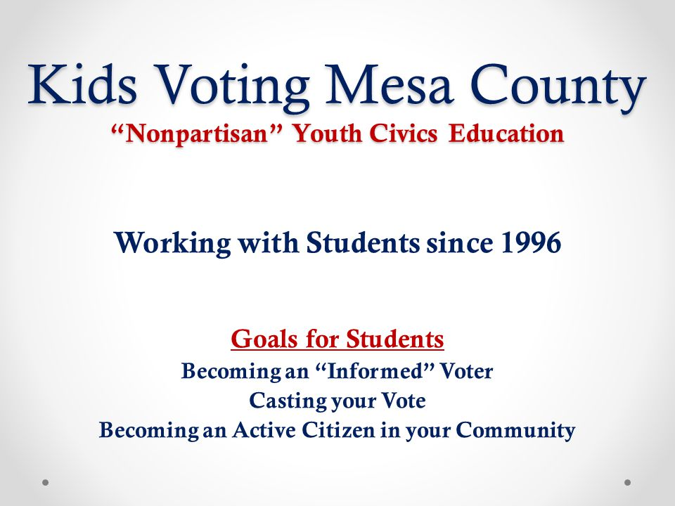 "Kids Voting Mesa County ""Nonpartisan"" Youth Civics Education Working with Students since 1996 Goals for Students Becoming an ""Informed"" Voter Casting"