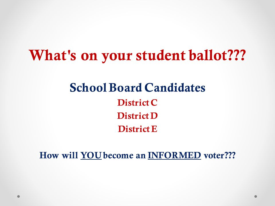Let's start at the beginning… o Colorado has 178 separate school districts o You are in Mesa County Valley School District #51 o A group of people called a School Board run the district o School board members are elected by the registered voters who live within the school district o Registered voters can vote in each board district race o Your district has 5 board members YOU can vote when you are 18 years old.