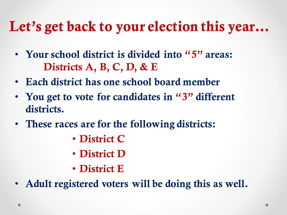 Let's get back to your election this year… Your school district is divided into 5 areas: Districts A, B, C, D, & E Each district has one school board member You get to vote for candidates in 3 different districts.