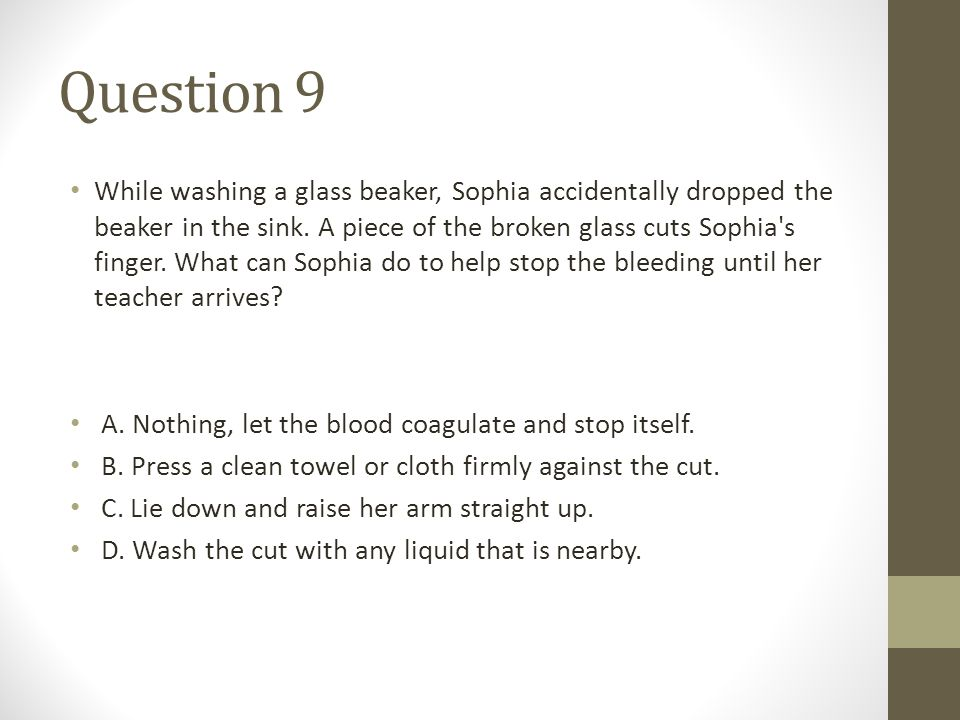 Question 9 While washing a glass beaker, Sophia accidentally dropped the beaker in the sink. A piece of the broken glass cuts Sophia's finger. What ca