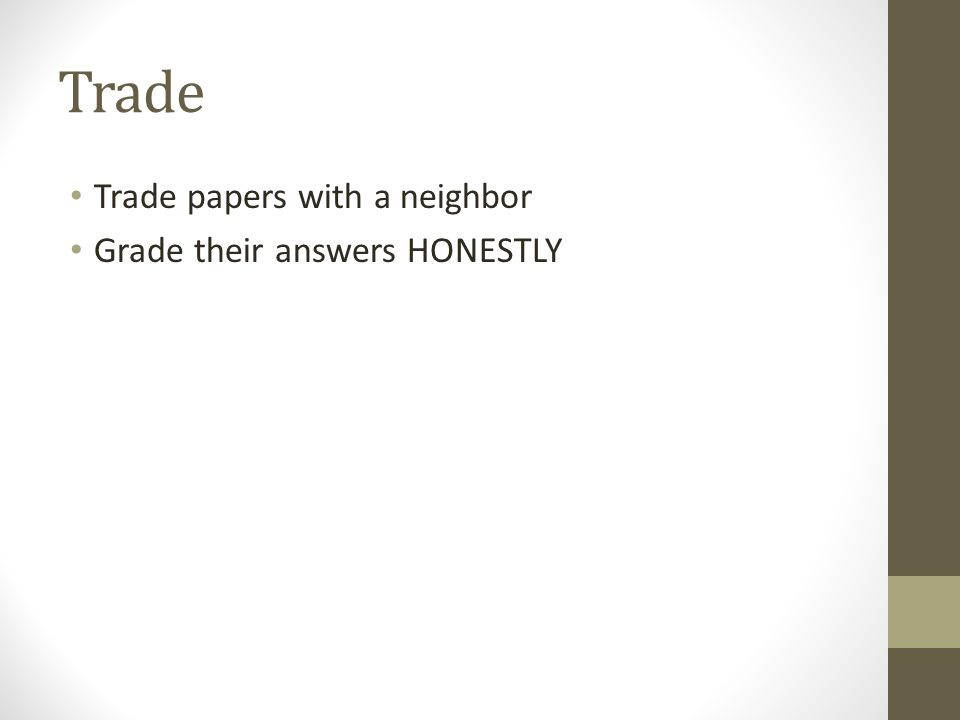 Trade Trade papers with a neighbor Grade their answers HONESTLY